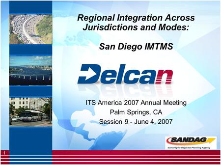 1 Regional Integration Across Jurisdictions and Modes: San Diego IMTMS ITS America 2007 Annual Meeting Palm Springs, CA Session 9 - June 4, 2007.