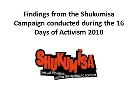 Findings from the Shukumisa Campaign conducted during the 16 Days of Activism 2010.