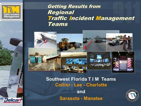 Getting Results from Regional Traffic Incident Management Teams Southwest Florida T I M Teams Collier - Lee - Charlotte and Sarasota - Manatee.