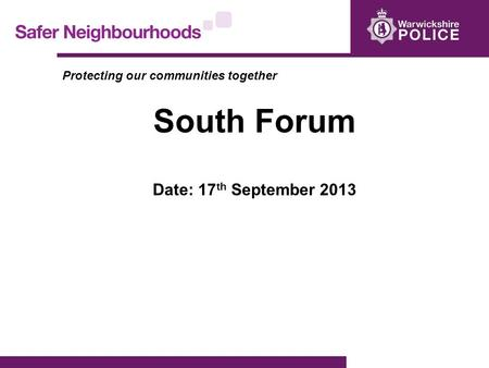Protecting our communities together South Forum Date: 17 th September 2013.