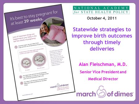 1 Alan Fleischman, M.D. Senior Vice President and Medical Director October 4, 2011 Statewide strategies to improve birth outcomes through timely deliveries.