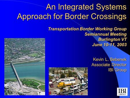 An Integrated Systems Approach for Border Crossings Transportation Border Working Group Semiannual Meeting Burlington VT June 10-11, 2003 Kevin L. Bebenek.