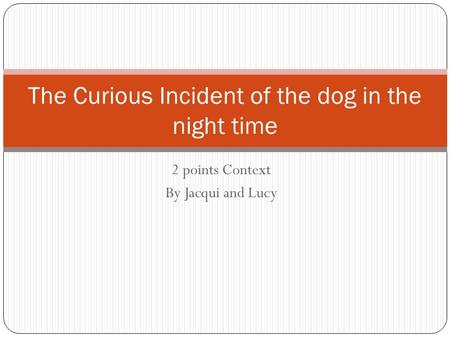 2 points Context By Jacqui and Lucy The Curious Incident of the dog in the night time.