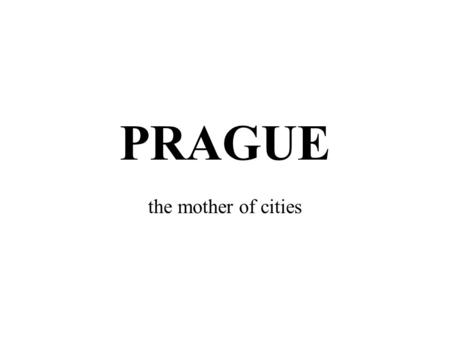 "PRAGUE the mother of cities. Significant objects of the city the city is lying in the very heart of Europe the capital a nickname ""hundred- towered"" the."