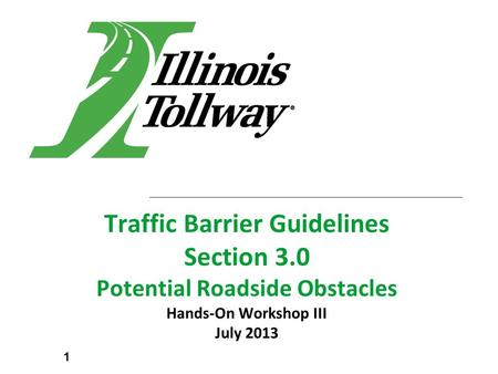Traffic Barrier Guidelines Section 3.0 Potential Roadside Obstacles Hands-On Workshop III July 2013 1.