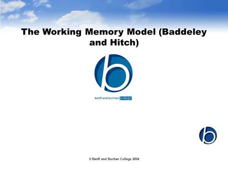 © Banff and Buchan College 2004 The Working Memory Model (Baddeley and Hitch)