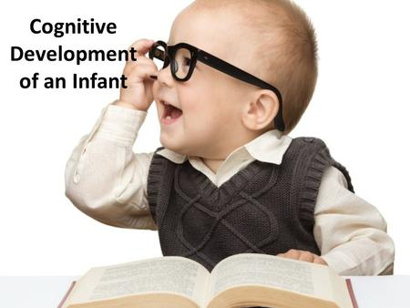 Cognitive Development of an Infant. Piaget's Sensorimotor Stages Lasts from birth to about age 2 Babies learn through their senses and their own actions.