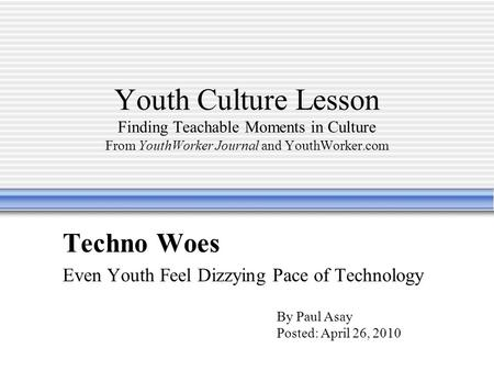 Youth Culture Lesson Finding Teachable Moments in Culture From YouthWorker Journal and YouthWorker.com Techno Woes Even Youth Feel Dizzying Pace of Technology.