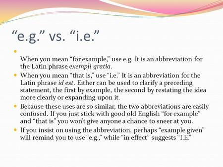 """e.g."" vs. ""i.e."" When you mean ""for example,"" use e.g. It is an abbreviation for the Latin phrase exempli gratia. When you mean ""that is,"" use ""i.e."""