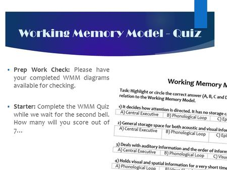 Working Memory Model - Quiz  Prep Work Check: Please have your completed WMM diagrams available for checking.  Starter: Complete the WMM Quiz while we.