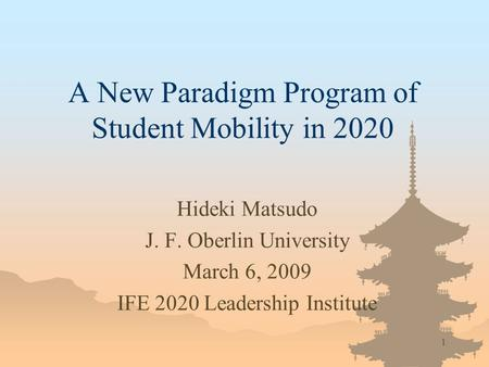 1 A New Paradigm Program of Student Mobility in 2020 Hideki Matsudo J. F. Oberlin University March 6, 2009 IFE 2020 Leadership Institute.