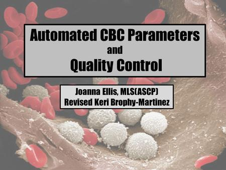 Automated CBC Parameters and Quality Control Joanna Ellis, MLS(ASCP) Revised Keri Brophy-Martinez.