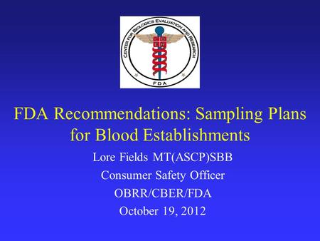 FDA Recommendations: Sampling Plans for Blood Establishments Lore Fields MT(ASCP)SBB Consumer Safety Officer OBRR/CBER/FDA October 19, 2012.