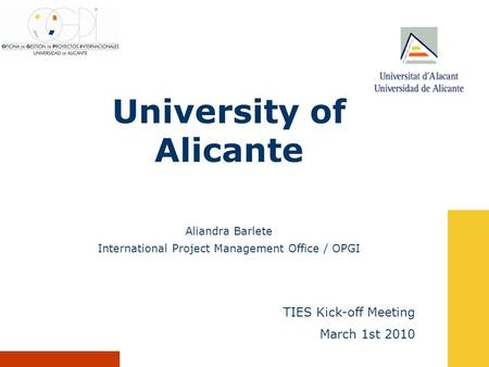 University of Alicante TIES Kick-off Meeting March 1st 2010 Aliandra Barlete International Project Management Office / OPGI.