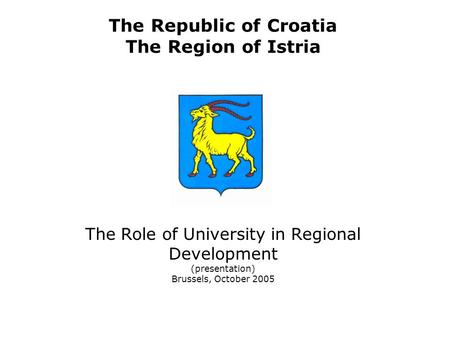 The Republic of Croatia The Region of Istria The Role of University in Regional Development (presentation) Brussels, October 2005.