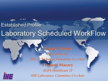 Established Profile Laboratory Scheduled WorkFlow Established Profile Laboratory Scheduled WorkFlow Charles Parisot GE Healthcare IHE IT Technical Committee.