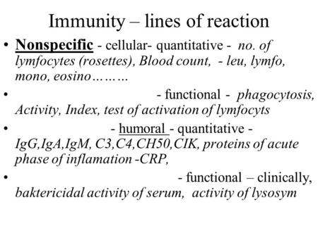 Immunity – lines of reaction Nonspecific - cellular- quantitative - no. of lymfocytes (rosettes), Blood count, - leu, lymfo, mono, eosino……… - functional.