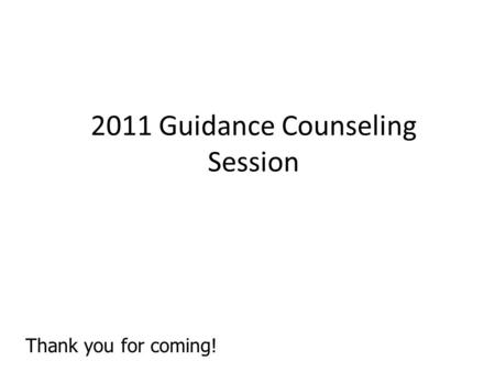 2011 Guidance Counseling Session Thank you for coming!