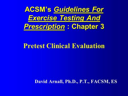 ACSM's Guidelines For Exercise Testing And Prescription : Chapter 3 Pretest Clinical Evaluation David Arnall, Ph.D., P.T., FACSM, ES.