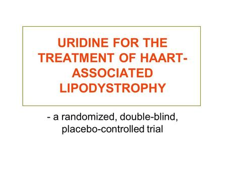 URIDINE FOR THE TREATMENT OF HAART- ASSOCIATED LIPODYSTROPHY - a randomized, double-blind, placebo-controlled trial.