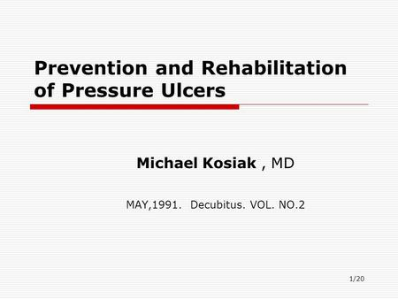 1/20 Prevention and Rehabilitation of Pressure Ulcers Michael Kosiak, MD MAY,1991. Decubitus. VOL. NO.2.