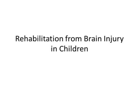 Rehabilitation from Brain Injury in Children. Type and severity of injury determine rehabilitation needs Spectrum of severity: mild concussion to severe.