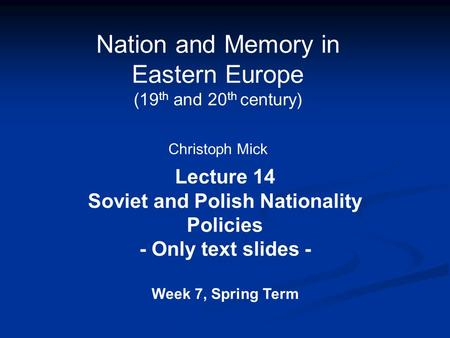 Nation and Memory in Eastern Europe (19 th and 20 th century) Christoph Mick Lecture 14 Soviet and Polish Nationality Policies - Only text slides - Week.