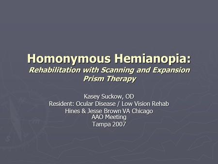Homonymous Hemianopia: Rehabilitation with Scanning and Expansion Prism Therapy Kasey Suckow, OD Resident: Ocular Disease / Low Vision Rehab Hines & Jesse.