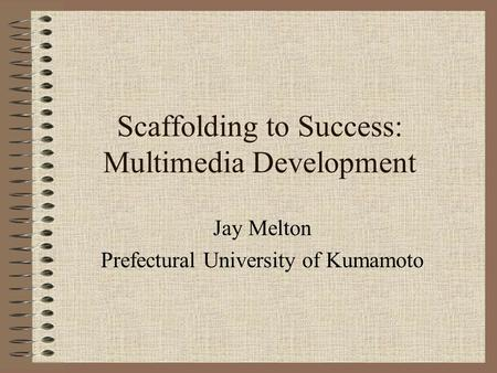Scaffolding to Success: Multimedia Development Jay Melton Prefectural University of Kumamoto.