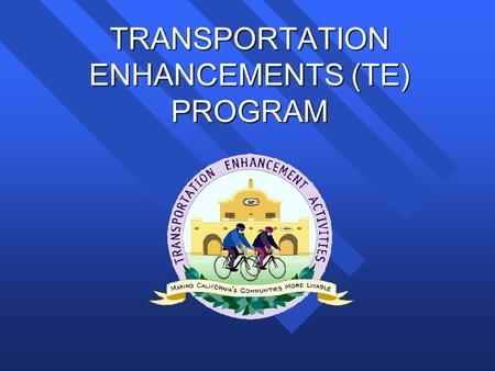 TRANSPORTATION ENHANCEMENTS (TE) PROGRAM. Transportation Enhancements (TE) Program What is the Transportation Enhancements (TE) Program? What is the Transportation.