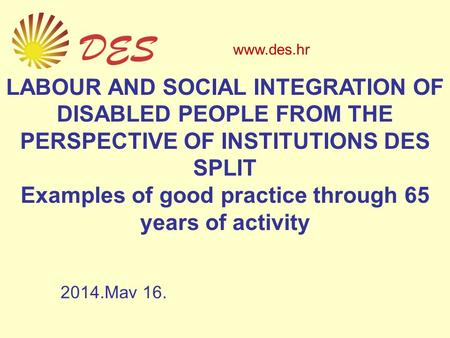 LABOUR AND SOCIAL INTEGRATION OF DISABLED PEOPLE FROM THE PERSPECTIVE OF INSTITUTIONS DES SPLIT Examples of good practice through 65 years of activity.