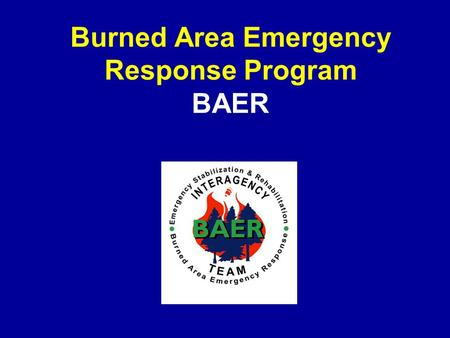 Burned Area Emergency Response Program BAER. To identify imminent post-fire threats to life, safety, and property. Critical natural and cultural resources.