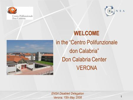 "ENSA Disabled Delegation Verona, 15th May 2008 1 WELCOME in the ""Centro Polifunzionale don Calabria"" Don Calabria Center VERONA."