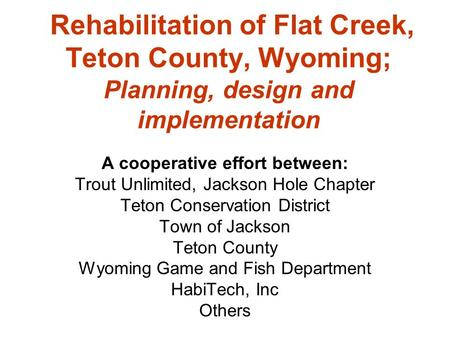 Rehabilitation of Flat Creek, Teton County, Wyoming; Planning, design and implementation A cooperative effort between: Trout Unlimited, Jackson Hole Chapter.