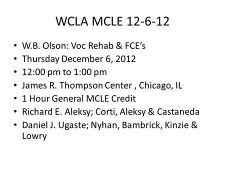 WCLA MCLE 12-6-12 W.B. Olson: Voc Rehab & FCE's Thursday December 6, 2012 12:00 pm to 1:00 pm James R. Thompson Center, Chicago, IL 1 Hour General MCLE.