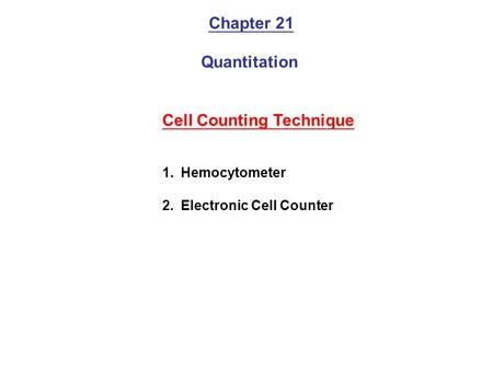 Chapter 21 Quantitation Cell Counting Technique 1.Hemocytometer 2.Electronic Cell Counter.