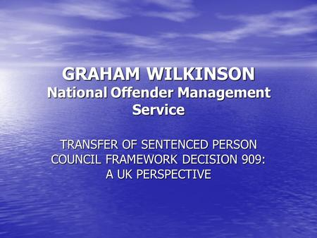 GRAHAM WILKINSON National Offender Management Service TRANSFER OF SENTENCED PERSON COUNCIL FRAMEWORK DECISION 909: A UK PERSPECTIVE.