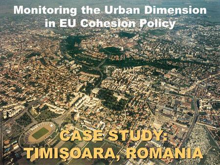 CASE STUDY: TIMIŞOARA, ROMANIA Monitoring the Urban Dimension in EU Cohesion Policy.