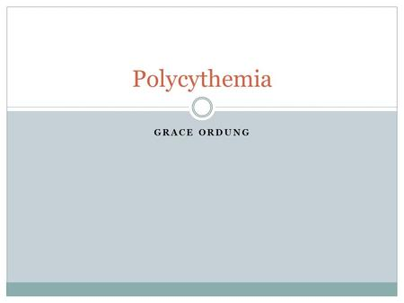 GRACE ORDUNG Polycythemia. What is Polycythemia? Abnormal increase in blood cells  Red, white and platelets Classified as a cancer Acquired not heredity.