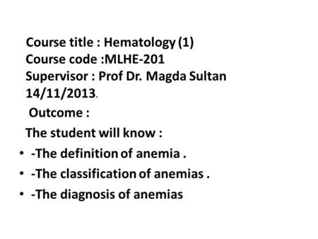 Outcome : The student will know : -The definition of anemia. -The classification of anemias. -The diagnosis of anemias Course title : Hematology (1) Course.
