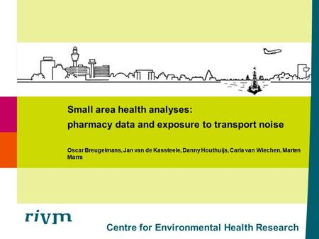 Centre for Environmental Health Research Small area health analyses: pharmacy data and exposure to transport noise Oscar Breugelmans, Jan van de Kassteele,