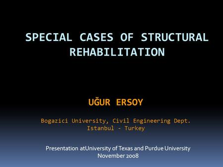 SPECIAL CASES OF STRUCTURAL REHABILITATION Presentation atUniversity of Texas and Purdue University November 2008 UĞUR ERSOY Bogazici University, Civil.