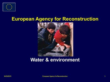 14/10/2015European Agency for Reconstruction1 Water & environment.