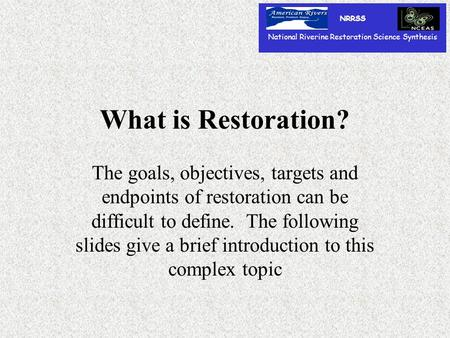 What is Restoration? The goals, objectives, targets and endpoints of restoration can be difficult to define. The following slides give a brief introduction.