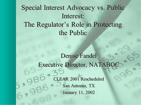 Special Interest Advocacy vs. Public Interest: The Regulator's Role in Protecting the Public Denise Fandel Executive Director, NATABOC CLEAR 2001 Rescheduled.