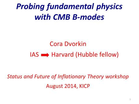 Probing fundamental physics with CMB B-modes Cora Dvorkin IAS Harvard (Hubble fellow) Status and Future of Inflationary Theory workshop August 2014, KICP.