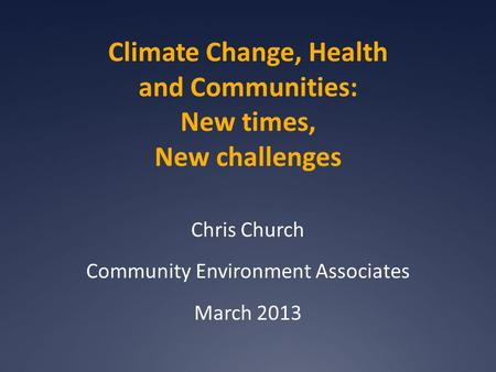 Climate Change, Health and Communities: New times, New challenges Chris Church Community Environment Associates March 2013.