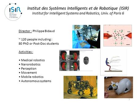 1 Institut des Systèmes Intelligents et de Robotique (ISIR) Institut for Intelligent Systems and Robotics, Univ. of Paris 6 Director : Philippe Bidaud.