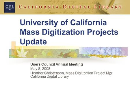 University of California Mass Digitization Projects Update Users Council Annual Meeting May 8, 2008 Heather Christenson, Mass Digitization Project Mgr,