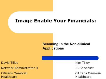 Image Enable Your Financials: Kim Tilley IS Specialist Citizens Memorial Healthcare David Tilley Network Administrator II Citizens Memorial Healthcare.